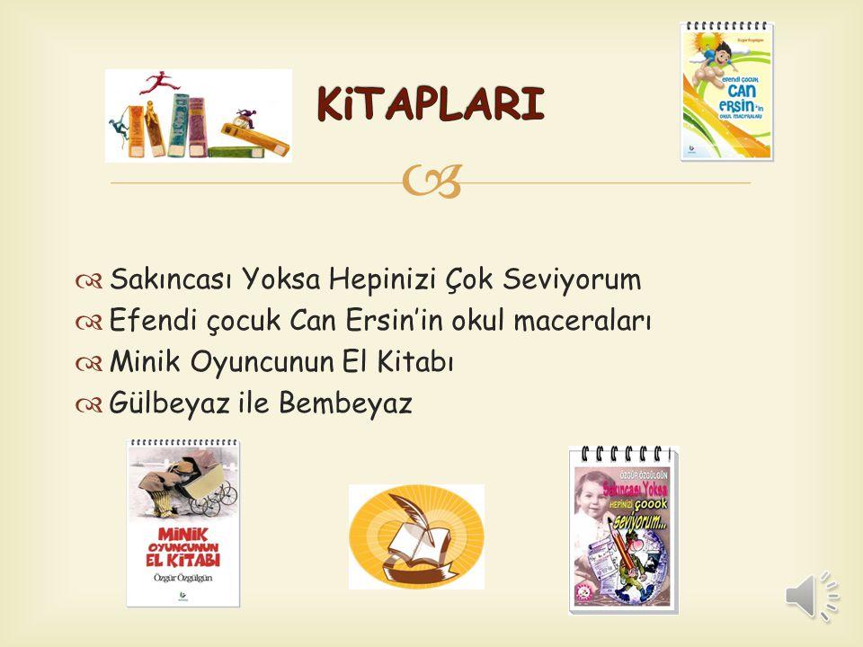   Sakıncası Yoksa Hepinizi Çok Seviyorum  Efendi çocuk Can Ersin'in okul maceraları  Minik Oyuncunun El Kitabı  Gülbeyaz ile Bembeyaz