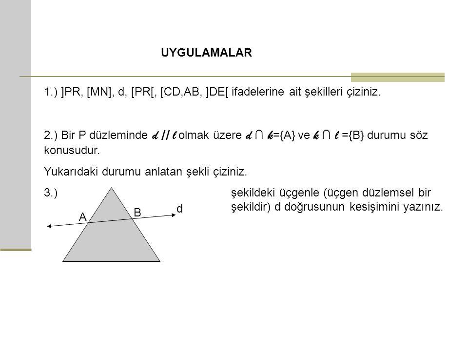 UYGULAMALAR 1.) ]PR, [MN], d, [PR[, [CD,AB, ]DE[ ifadelerine ait şekilleri çiziniz. 2.) Bir P düzleminde d // l olmak üzere d ∩ k ={A} ve k ∩ l = {B}