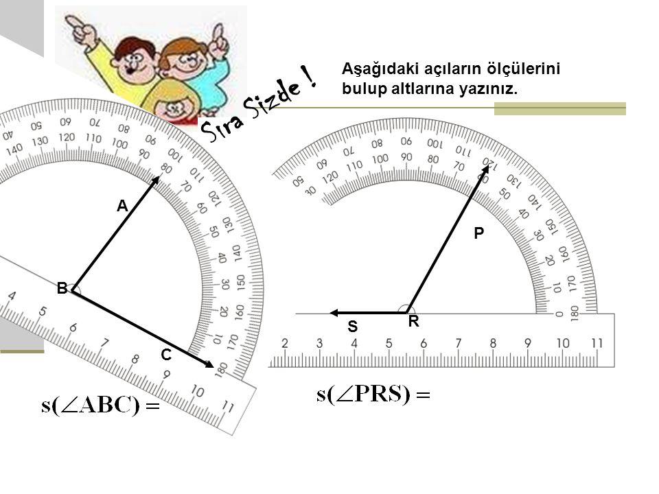Aşağıdaki açıların ölçülerini bulup altlarına yazınız. A B C Sıra Sizde ! P R S