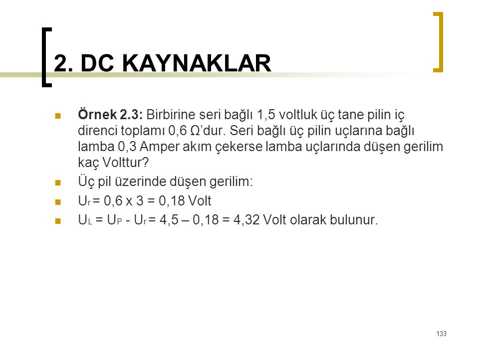 2. DC KAYNAKLAR  Örnek 2.3: Birbirine seri bağlı 1,5 voltluk üç tane pilin iç direnci toplamı 0,6 Ω'dur. Seri bağlı üç pilin uçlarına bağlı lamba 0,3