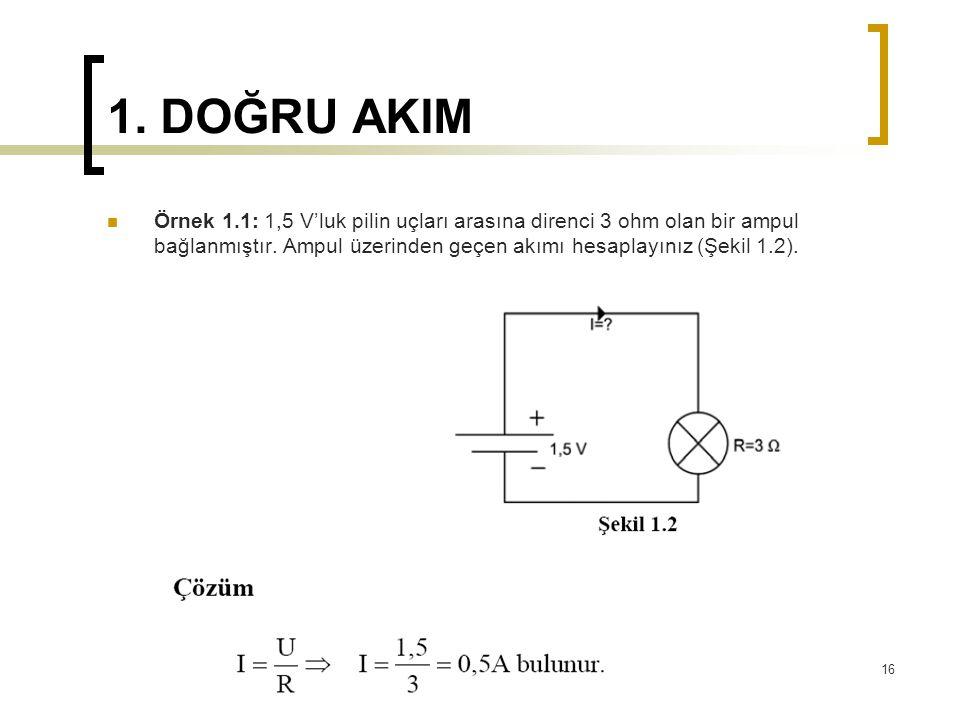 1. DOĞRU AKIM  Örnek 1.1: 1,5 V'luk pilin uçları arasına direnci 3 ohm olan bir ampul bağlanmıştır. Ampul üzerinden geçen akımı hesaplayınız (Şekil 1