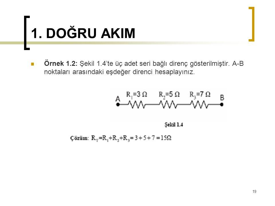 1. DOĞRU AKIM  Örnek 1.2: Şekil 1.4'te üç adet seri bağlı direnç gösterilmiştir. A-B noktaları arasındaki eşdeğer direnci hesaplayınız. 19