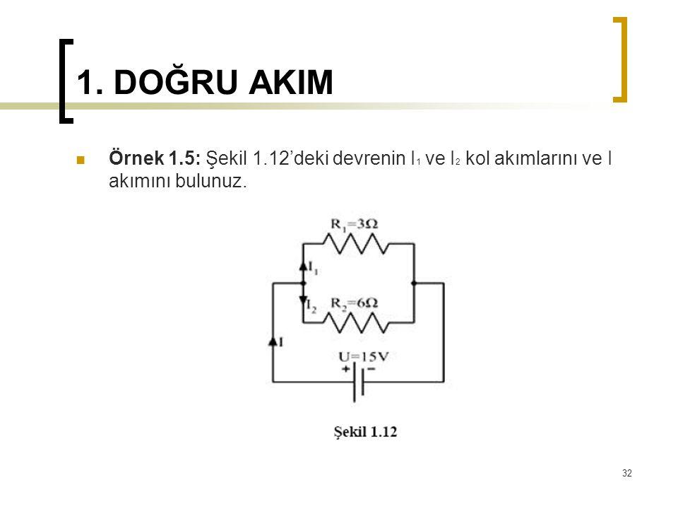 1. DOĞRU AKIM  Örnek 1.5: Şekil 1.12'deki devrenin I 1 ve I 2 kol akımlarını ve I akımını bulunuz. 32