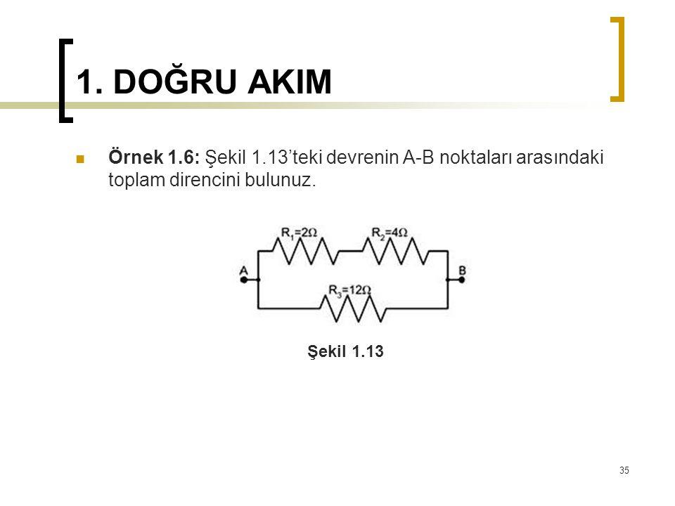 1. DOĞRU AKIM  Örnek 1.6: Şekil 1.13'teki devrenin A-B noktaları arasındaki toplam direncini bulunuz. 35 Şekil 1.13