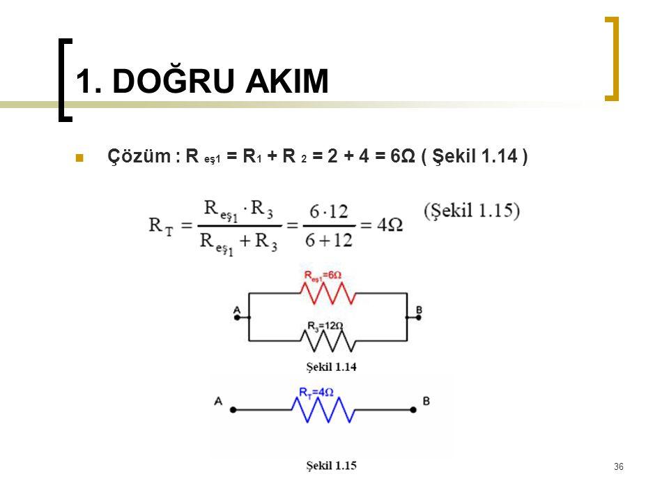 1. DOĞRU AKIM  Çözüm : R eş1 = R 1 + R 2 = 2 + 4 = 6Ω ( Şekil 1.14 ) 36