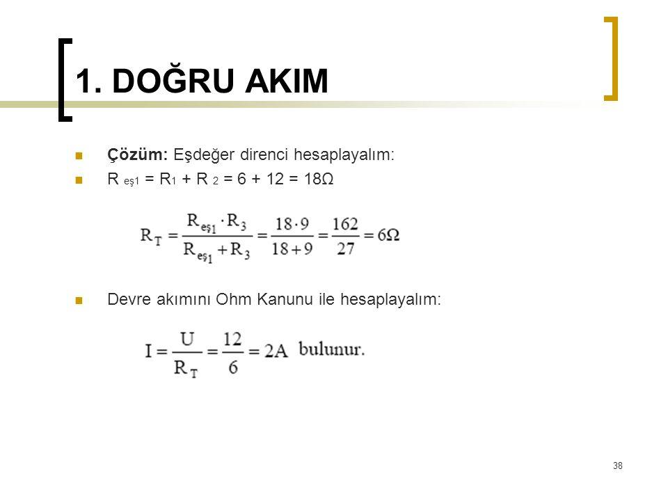 1. DOĞRU AKIM  Çözüm: Eşdeğer direnci hesaplayalım:  R eş1 = R 1 + R 2 = 6 + 12 = 18Ω  Devre akımını Ohm Kanunu ile hesaplayalım: 38