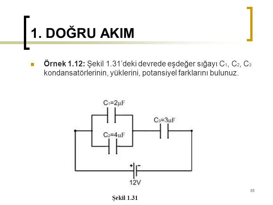 1. DOĞRU AKIM  Örnek 1.12: Şekil 1.31'deki devrede eşdeğer sığayı C 1, C 2, C 3 kondansatörlerinin, yüklerini, potansiyel farklarını bulunuz. 65