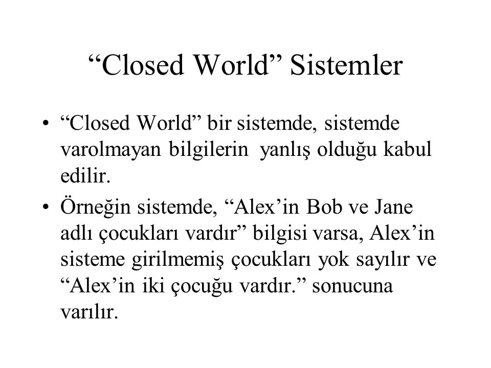 """""""Closed World"""" Sistemler •""""Closed World"""" bir sistemde, sistemde varolmayan bilgilerin yanlış olduğu kabul edilir. •Örneğin sistemde, """"Alex'in Bob ve J"""