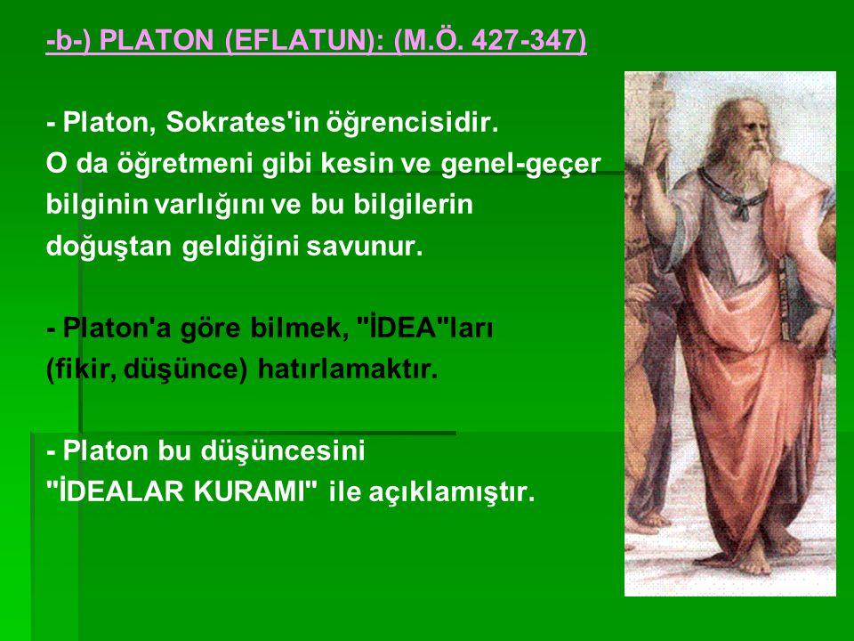 -b-) PLATON (EFLATUN): (M.Ö.427-347) - Platon, Sokrates in öğrencisidir.