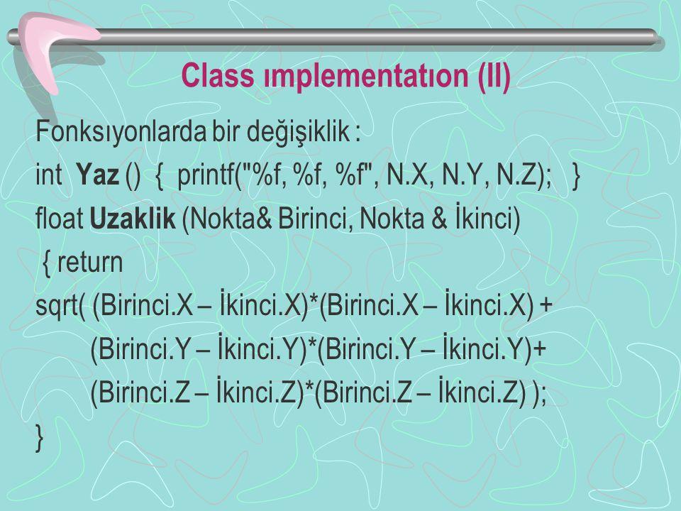 Class ımplementatıon (II) Fonksıyonlarda bir değişiklik : int Yaz () { printf( %f, %f, %f , N.X, N.Y, N.Z); } float Uzaklik (Nokta& Birinci, Nokta & İkinci) { return sqrt( (Birinci.X – İkinci.X)*(Birinci.X – İkinci.X) + (Birinci.Y – İkinci.Y)*(Birinci.Y – İkinci.Y)+ (Birinci.Z – İkinci.Z)*(Birinci.Z – İkinci.Z) ); }