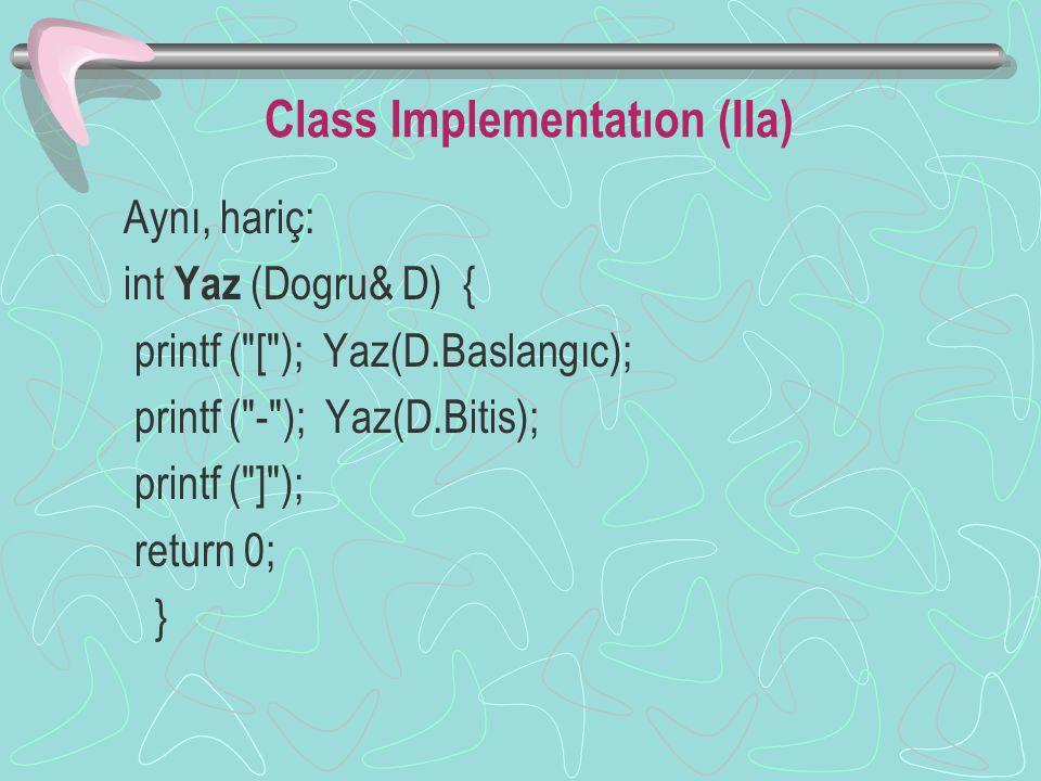 Class Implementatıon (IIa) Aynı, hariç: int Yaz (Dogru& D) { printf ( [ ); Yaz(D.Baslangıc); printf ( - ); Yaz(D.Bitis); printf ( ] ); return 0; }