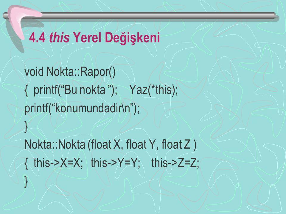 4.4 this Yerel Değişkeni void Nokta::Rapor() { printf( Bu nokta ); Yaz(*this); printf( konumundadir\n ); } Nokta::Nokta (float X, float Y, float Z ) { this->X=X; this->Y=Y; this->Z=Z; }