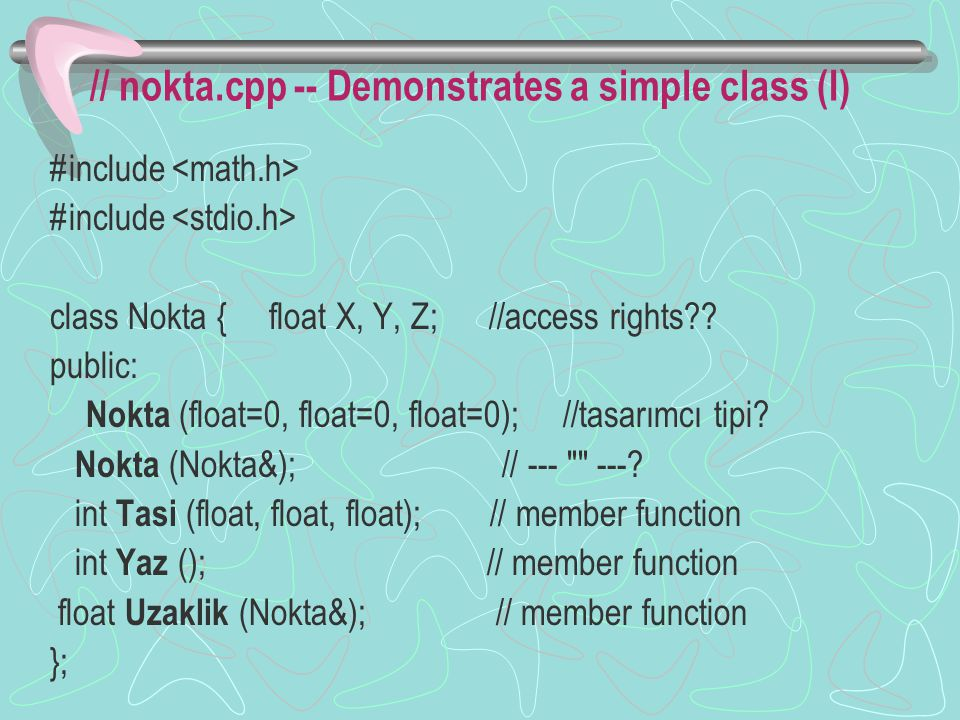 // nokta.cpp -- Demonstrates a simple class (I) #include class Nokta { float X, Y, Z; //access rights?.