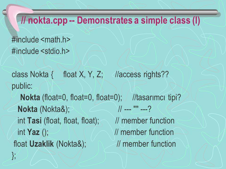 Class implementation (I) Nokta:: Nokta (float x, float y, float z) { X=x; Y=y; Z=z; } Nokta:: Nokta ( Nokta& N) {X=N.x; Y=N.y; Z=N.z; } int Nokta:: Yaz () { printf( %f, %f, %f , X, Y, Z); } #define DIFSQR (p) ((p-Ikinci*##p)*(p-Ikinci*##p) float Nokta:: Uzaklik (Nokta& Ikinci) return sqrt(DIFSQR(X)+ DIFSQR(Y) + DIFSQR(Z)) #undef DIFSQR
