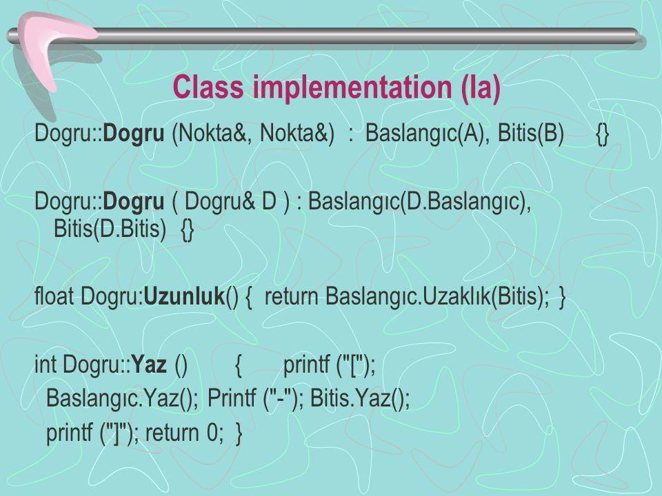 Class implementation (Ia) Dogru:: Dogru (Nokta&, Nokta&) : Baslangıc(A), Bitis(B) {} Dogru:: Dogru ( Dogru& D ) : Baslangıc(D.Baslangıc), Bitis(D.Bitis) {} float Dogru: Uzunluk () { return Baslangıc.Uzaklık(Bitis); } int Dogru:: Yaz () { printf ( [ ); Baslangıc.Yaz(); Printf ( - ); Bitis.Yaz(); printf ( ] ); return 0; }