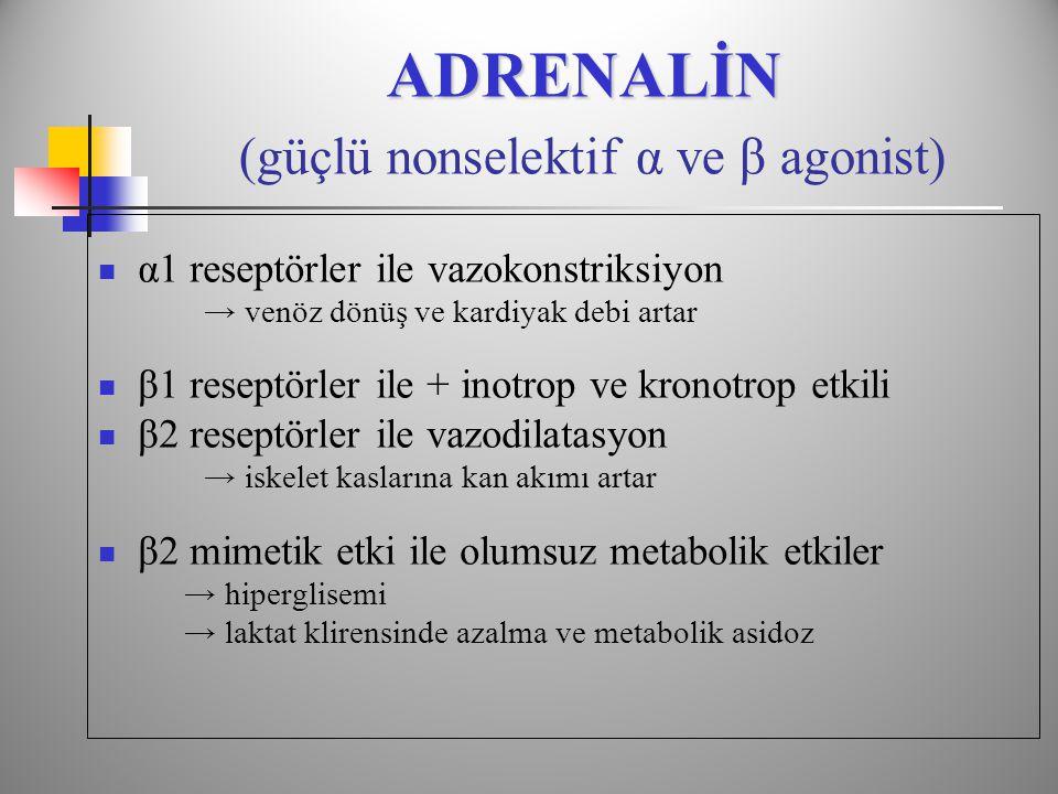 ADRENALİN ADRENALİN (güçlü nonselektif α ve β agonist)  α1 reseptörler ile vazokonstriksiyon → venöz dönüş ve kardiyak debi artar  β1 reseptörler ile + inotrop ve kronotrop etkili  β2 reseptörler ile vazodilatasyon → iskelet kaslarına kan akımı artar  β2 mimetik etki ile olumsuz metabolik etkiler → hiperglisemi → laktat klirensinde azalma ve metabolik asidoz