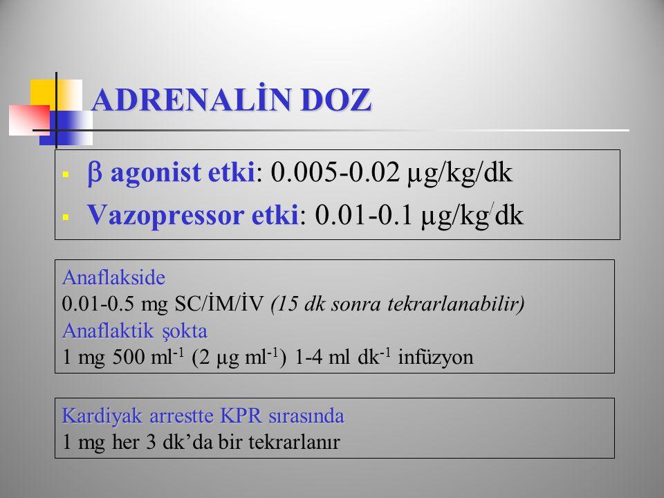 ADRENALİN DOZ   agonist etki: 0.005-0.02 µg/kg/dk  Vazopressor etki: 0.01-0.1 µg/kg / dk Anaflakside 0.01-0.5 mg SC/İM/İV (15 dk sonra tekrarlanabilir) Anaflaktik şokta 1 mg 500 ml -1 (2 µg ml -1 ) 1-4 ml dk -1 infüzyon Kardiyak arrestte KPR sırasında 1 mg her 3 dk'da bir tekrarlanır
