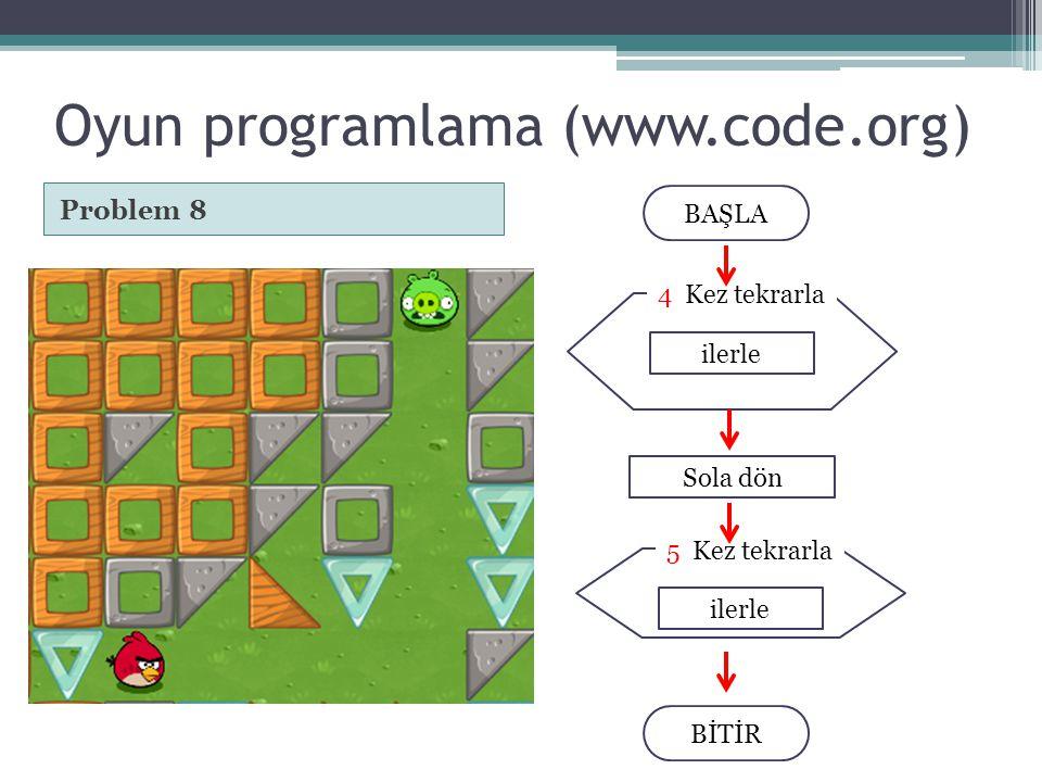 ilerle 5 Kez tekrarla Oyun programlama (www.code.org) Problem 8 BAŞLA BİTİR ilerle 4 Kez tekrarla Sola dön