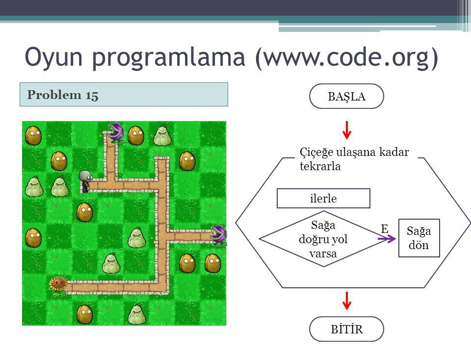 Oyun programlama (www.code.org) Problem 15 BAŞLA BİTİR Çiçeğe ulaşana kadar tekrarla ilerle Sağa doğru yol varsa Sağa dön E