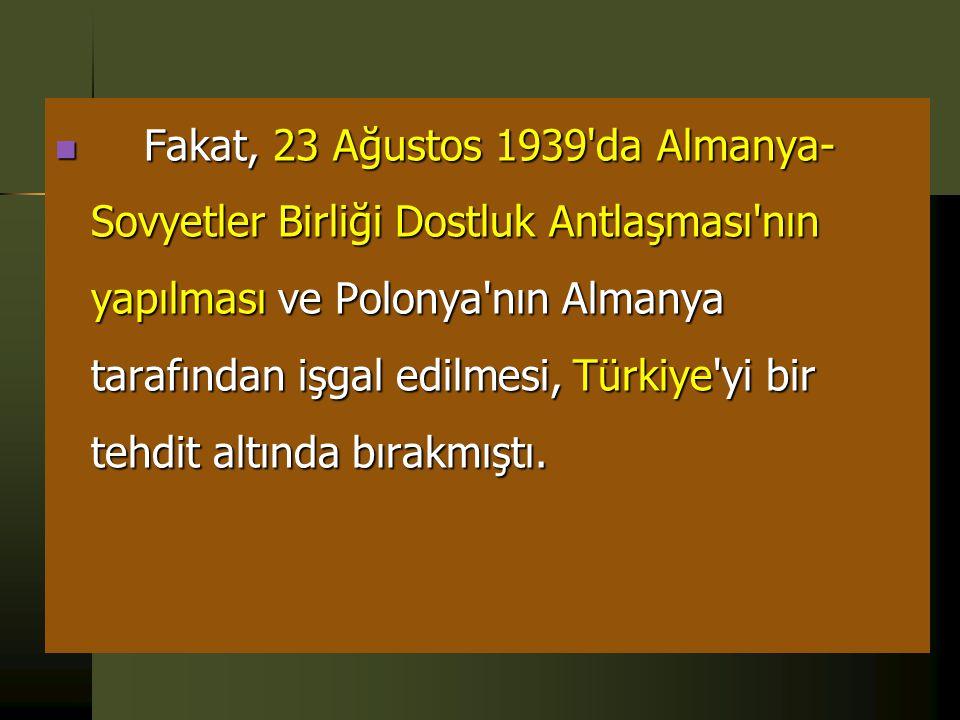  Nitekim, 12 Mayıs 1939'da Türkiye ve İngiltere arasında, Türk-İngiliz Yardım Deklarasyonu, 23 Haziran 1939'da da benzer bir antlaşma Türkiye ve Fran