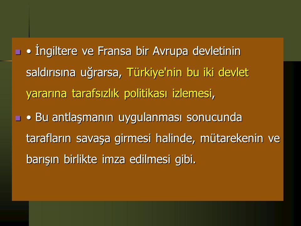  19 Ekim 1939'da Türkiye, İngiltere ve Fransa, Ankara'da karşılıklı yardım antlaşması imzalamıştır. Buna göre;  • Bir Avrupa devletinin Türkiye'ye s