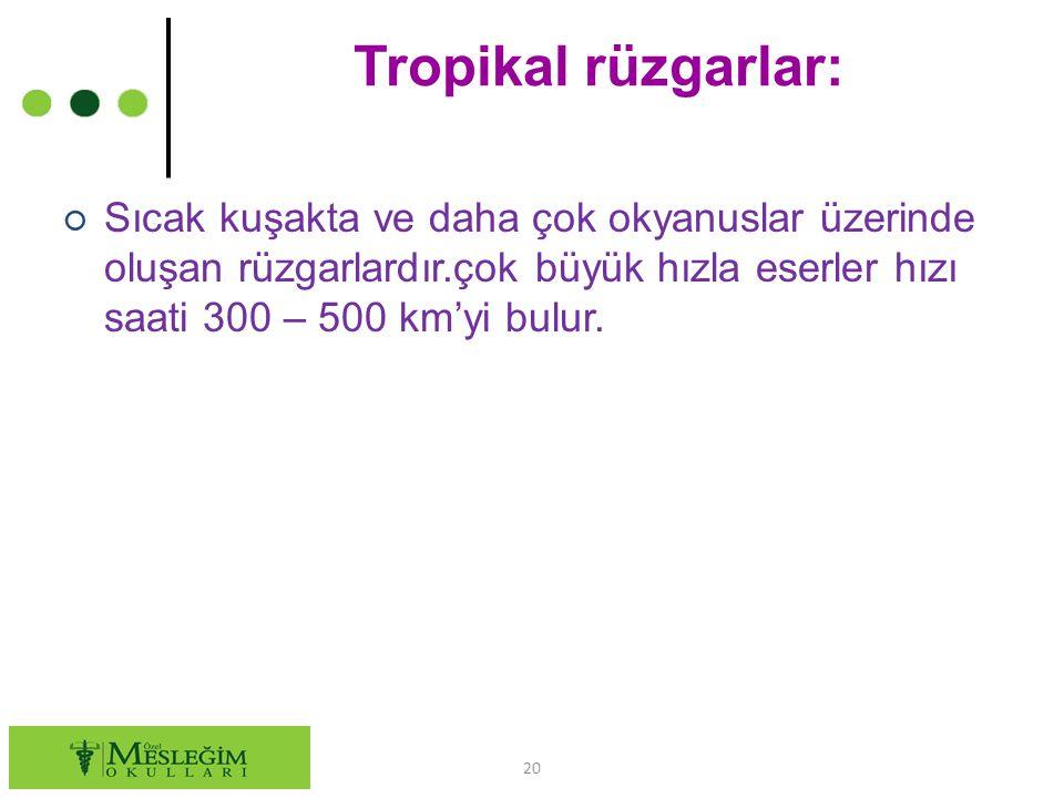 Tropikal rüzgarlar: ○ Sıcak kuşakta ve daha çok okyanuslar üzerinde oluşan rüzgarlardır.çok büyük hızla eserler hızı saati 300 – 500 km'yi bulur. 20