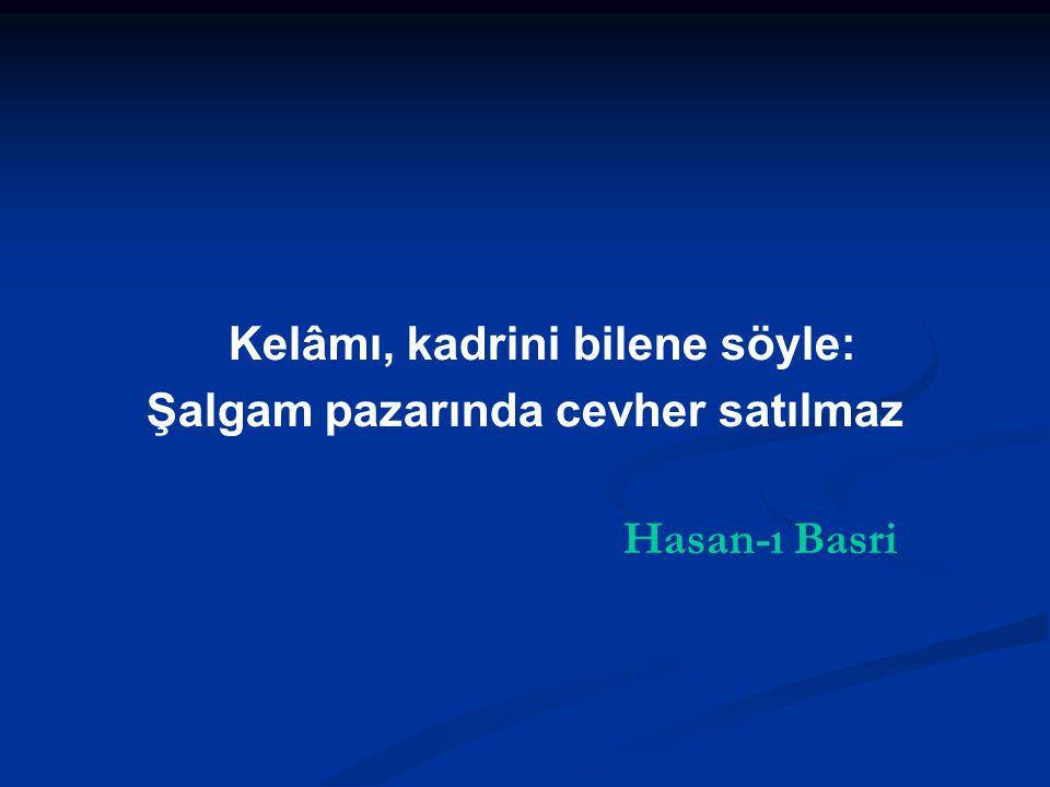 Kelâmı, kadrini bilene söyle: Şalgam pazarında cevher satılmaz Hasan-ı Basri