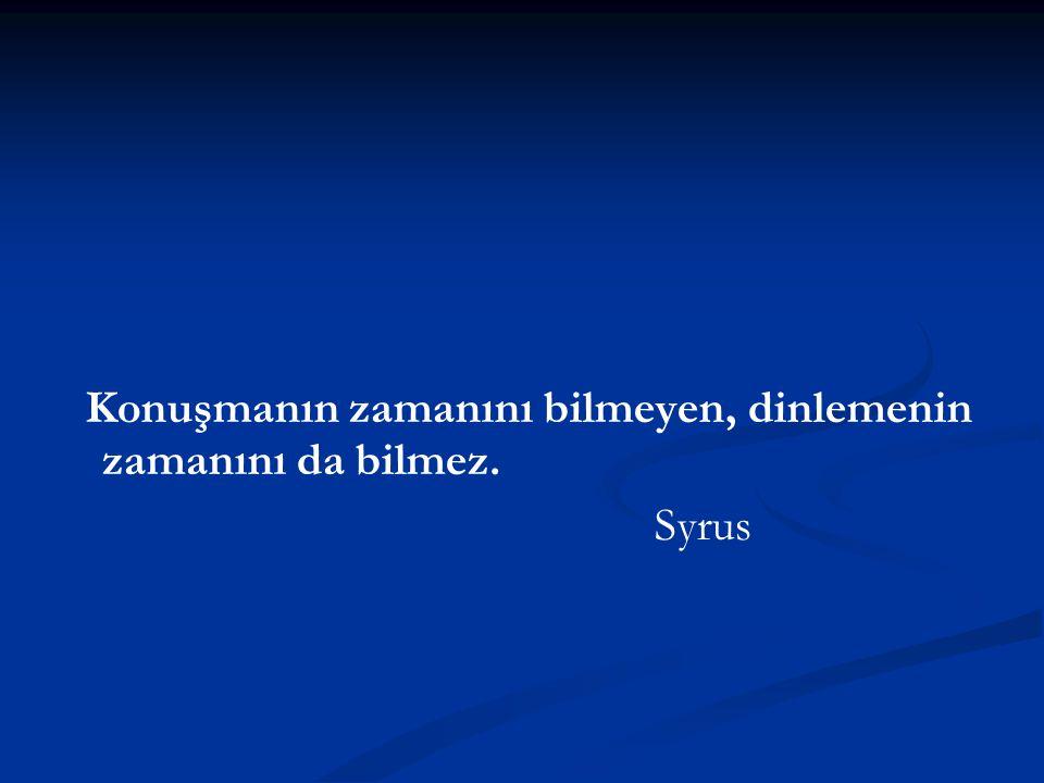 Konuşmanın zamanını bilmeyen, dinlemenin zamanını da bilmez. Syrus