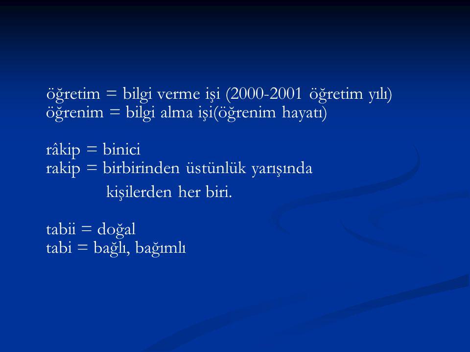 öğretim = bilgi verme işi (2000-2001 öğretim yılı) öğrenim = bilgi alma işi(öğrenim hayatı) râkip = binici rakip = birbirinden üstünlük yarışında kişilerden her biri.