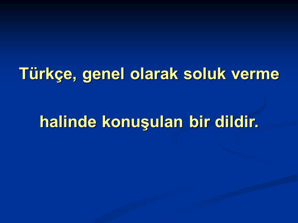 Türkçe, genel olarak soluk verme halinde konuşulan bir dildir.
