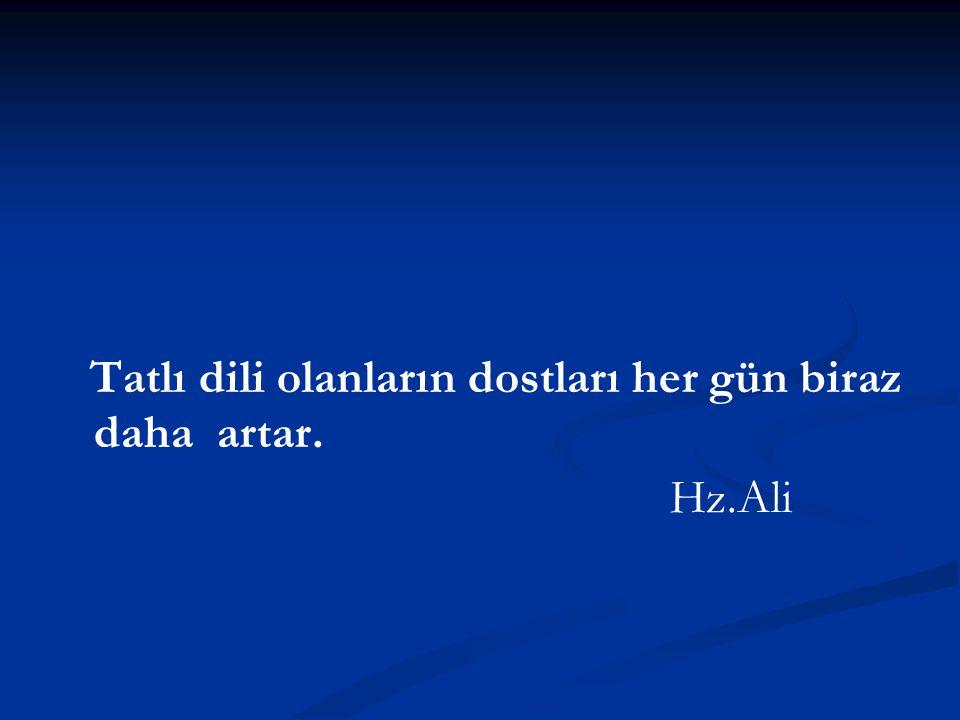 Tatlı dili olanların dostları her gün biraz daha artar. Hz.Ali