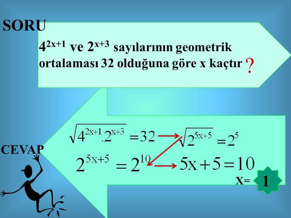 SORU 4 2x+1 ve 2 x+3 sayılarının geometrik ortalaması 32 olduğuna göre x kaçtır ? CEVAP 1 X=
