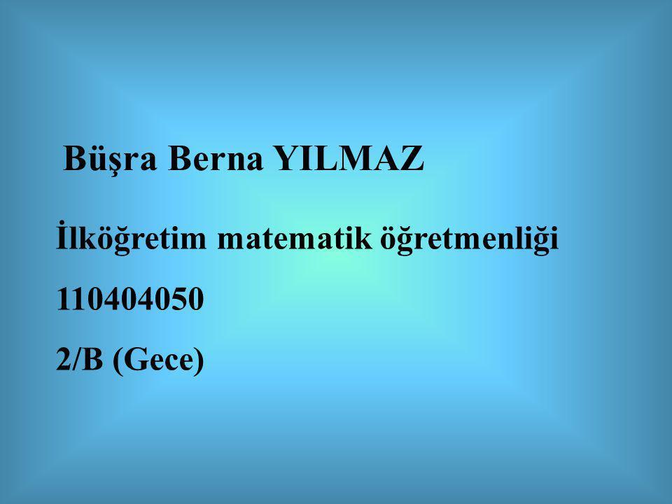 Büşra Berna YILMAZ İlköğretim matematik öğretmenliği 110404050 2/B (Gece)