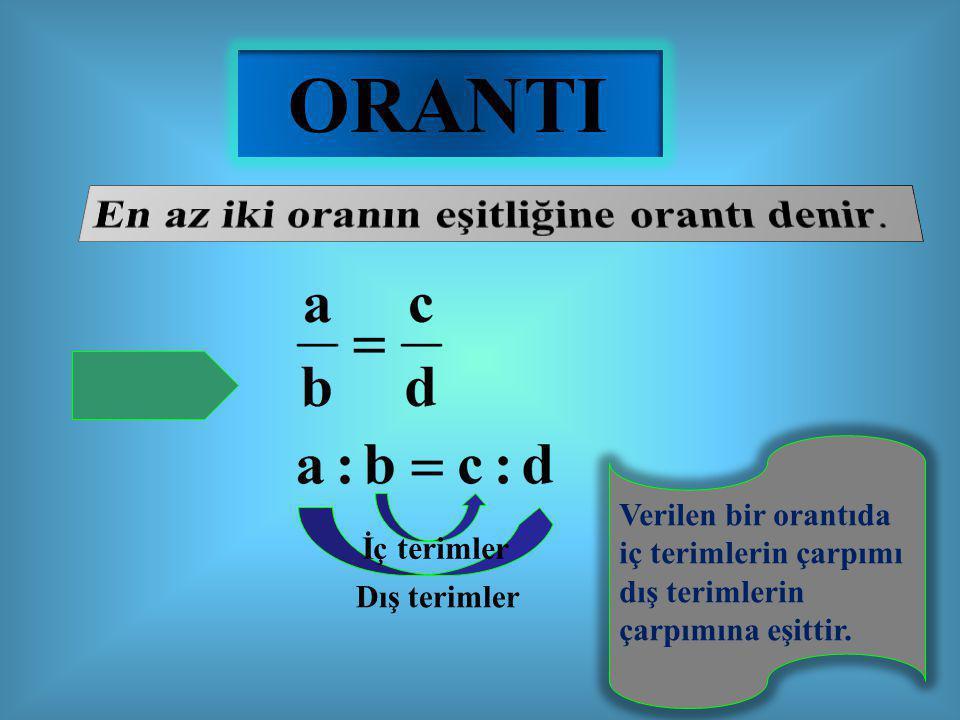 ORANTI İç terimler Dış terimler Verilen bir orantıda iç terimlerin çarpımı dış terimlerin çarpımına eşittir.