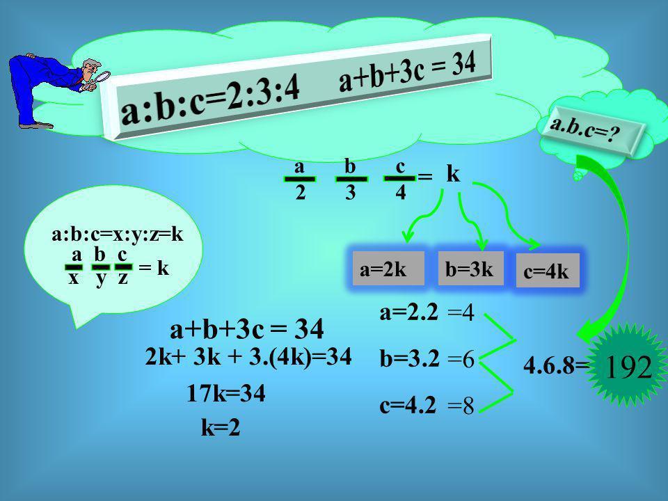 a:b:c=x:y:z=k a b c x y z = k a b c 2 3 4 a=2k = b=3k c=4k a+b+3c = 34 2k+ 3k + 3.(4k)=34 17k=34 k=2 a=2.2 b=3.2 c=4.2 =4 =6 =8 4.6.8= 192 k