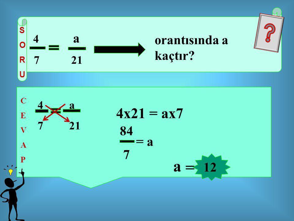 SORUSORU 4 a 7 21 CEVAPCEVAP orantısında a kaçtır? 4 a 7 21 4x21 = ax7 84 7 = a = 12 a