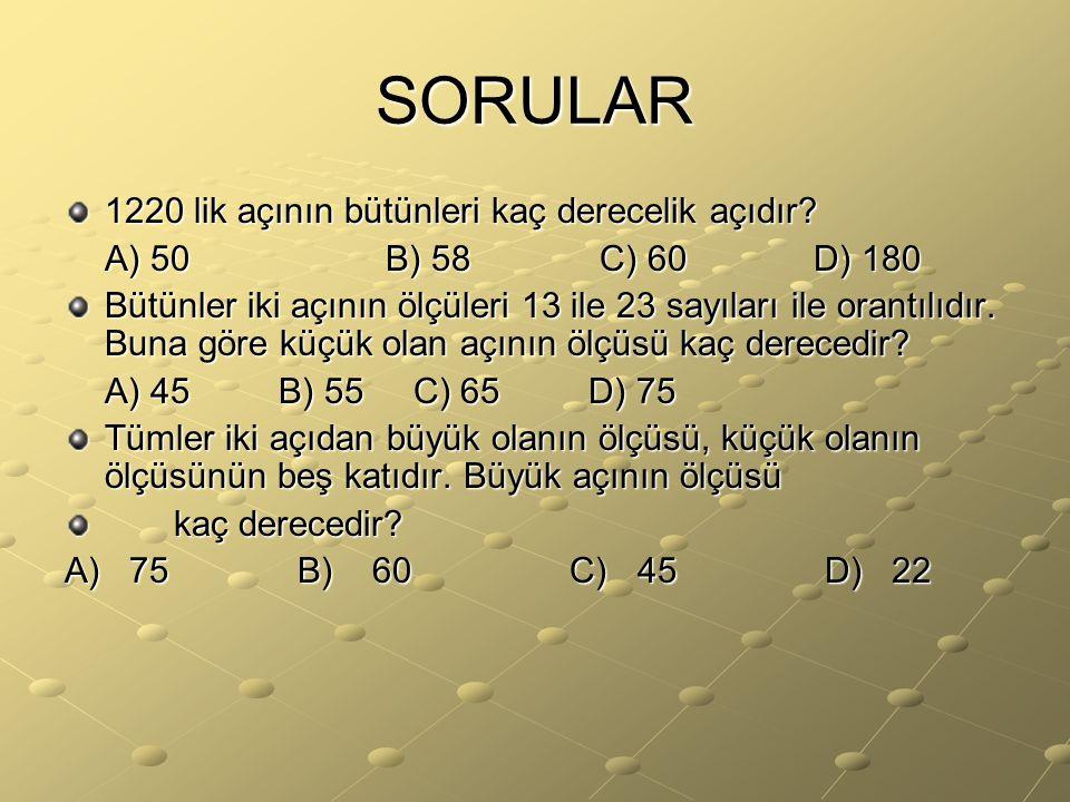 SORULAR 1220 lik açının bütünleri kaç derecelik açıdır? A) 50B) 58C) 60D) 180 Bütünler iki açının ölçüleri 13 ile 23 sayıları ile orantılıdır. Buna gö