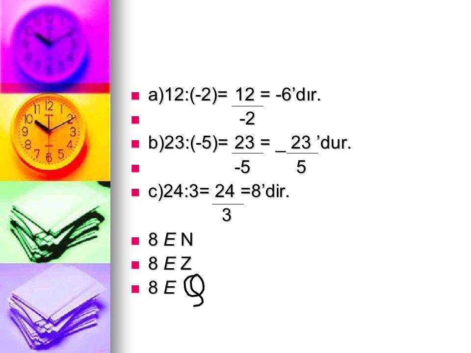  a)12:(-2)= 12 = -6'dır.  -2  b)23:(-5)= 23 = _ 23 'dur.  -5 5  c)24:3= 24 =8'dir. 3  8 E N  8 E Z  8 E