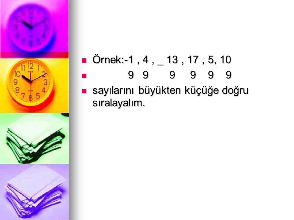  Örnek:-1, 4, _ 13, 17, 5, 10  9 9 9 9 9 9  sayılarını büyükten küçüğe doğru sıralayalım.