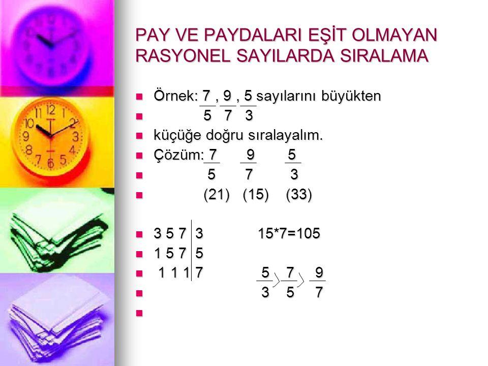 PAY VE PAYDALARI EŞİT OLMAYAN RASYONEL SAYILARDA SIRALAMA  Örnek: 7, 9, 5 sayılarını büyükten  5 7 3  küçüğe doğru sıralayalım.  Çözüm: 7 9 5  5