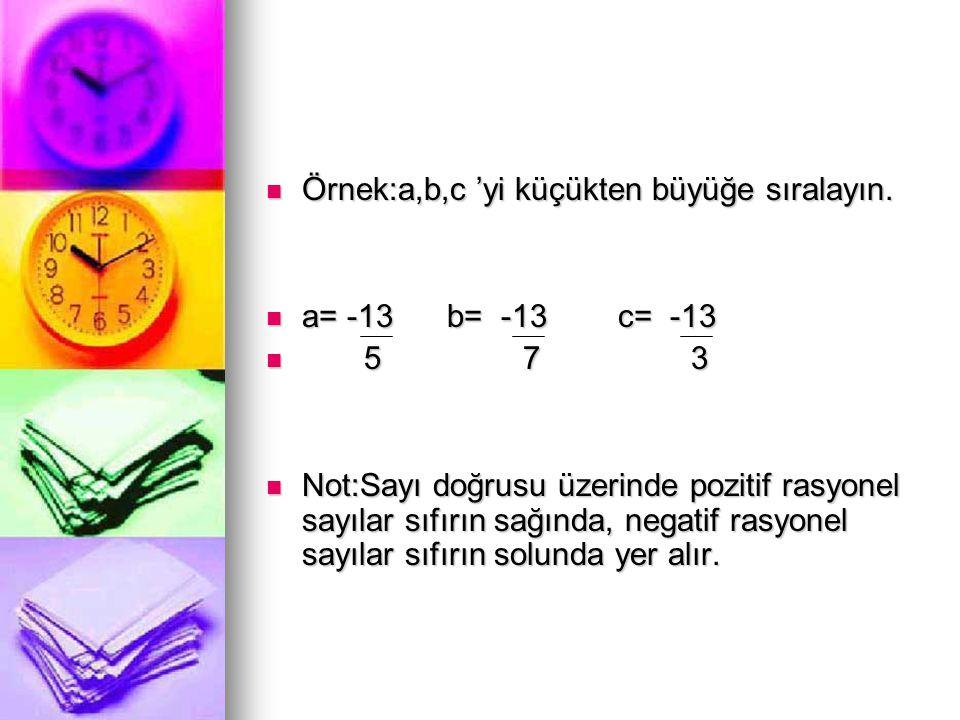  Örnek:a,b,c 'yi küçükten büyüğe sıralayın.  a= -13 b= -13 c= -13  5 7 3  Not:Sayı doğrusu üzerinde pozitif rasyonel sayılar sıfırın sağında, nega
