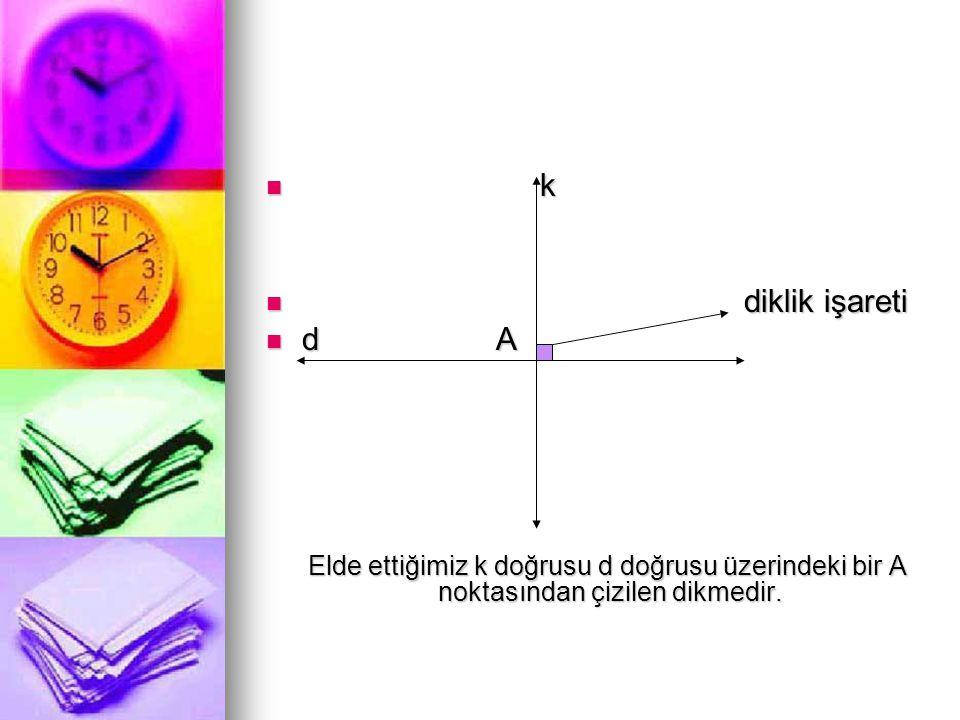  k  diklik işareti  d A Elde ettiğimiz k doğrusu d doğrusu üzerindeki bir A noktasından çizilen dikmedir. Elde ettiğimiz k doğrusu d doğrusu üzerin