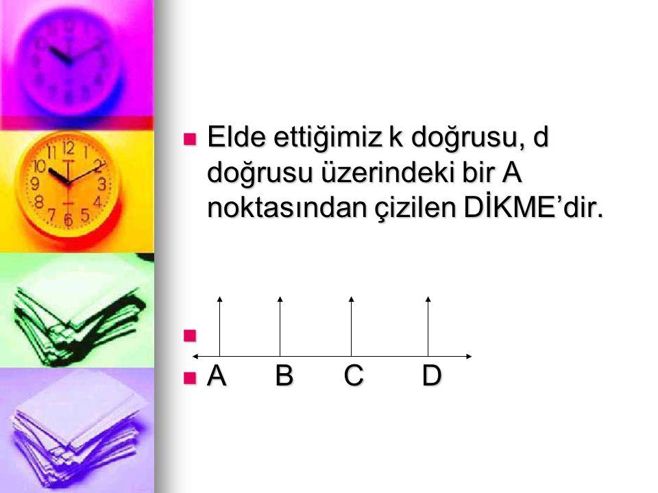  Elde ettiğimiz k doğrusu, d doğrusu üzerindeki bir A noktasından çizilen DİKME'dir.   A B C D