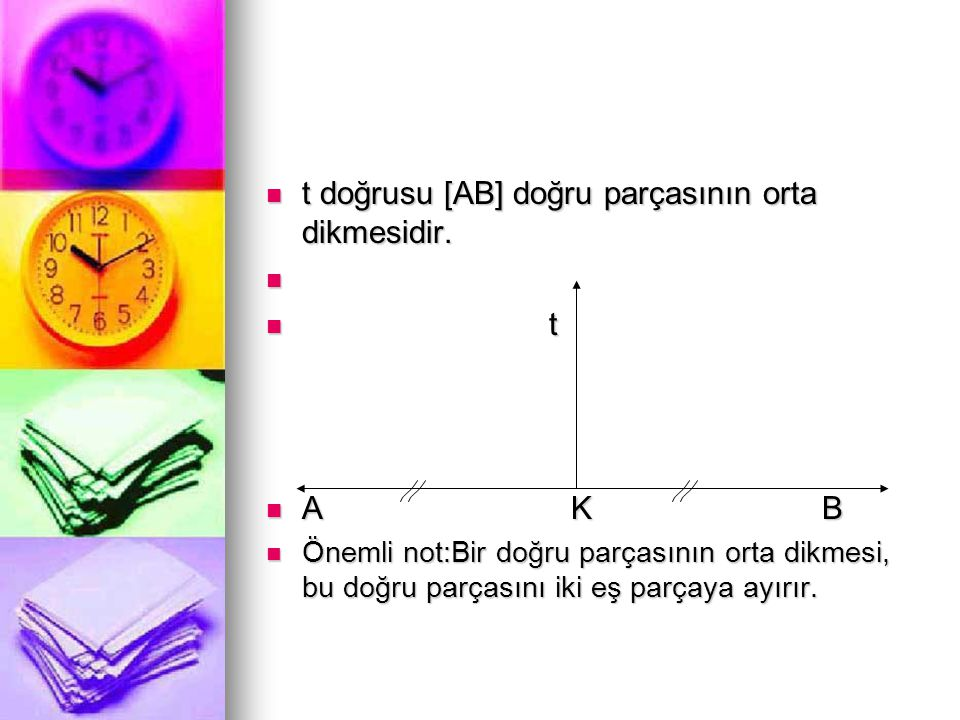  t doğrusu [AB] doğru parçasının orta dikmesidir.   t  A K B  Önemli not:Bir doğru parçasının orta dikmesi, bu doğru parçasını iki eş parçaya ayı