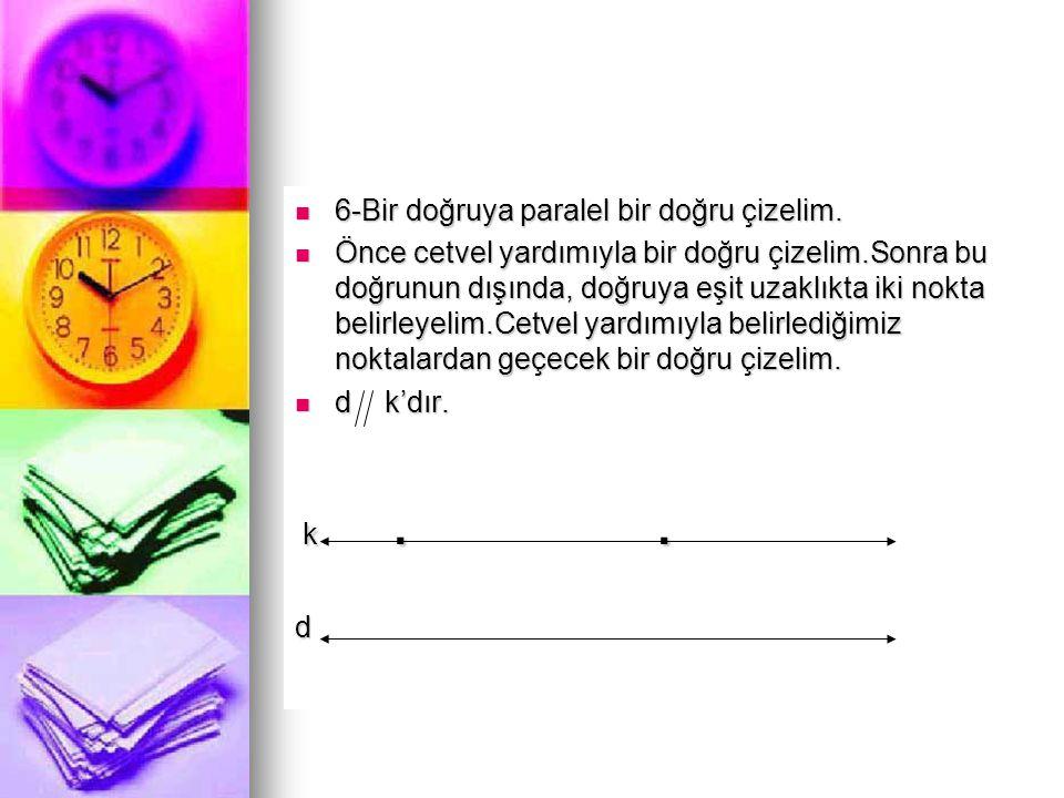  6-Bir doğruya paralel bir doğru çizelim.  Önce cetvel yardımıyla bir doğru çizelim.Sonra bu doğrunun dışında, doğruya eşit uzaklıkta iki nokta beli