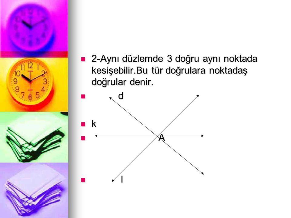  2-Aynı düzlemde 3 doğru aynı noktada kesişebilir.Bu tür doğrulara noktadaş doğrular denir.  d  k  A  l