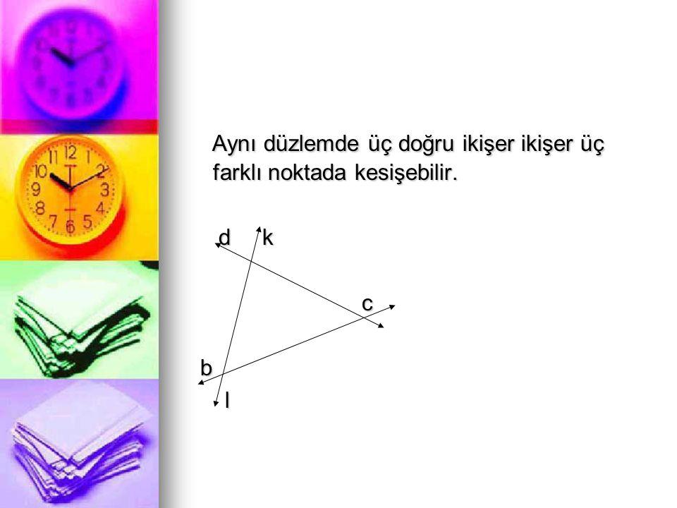 Aynı düzlemde üç doğru ikişer ikişer üç farklı noktada kesişebilir. Aynı düzlemde üç doğru ikişer ikişer üç farklı noktada kesişebilir. d k d k c b l
