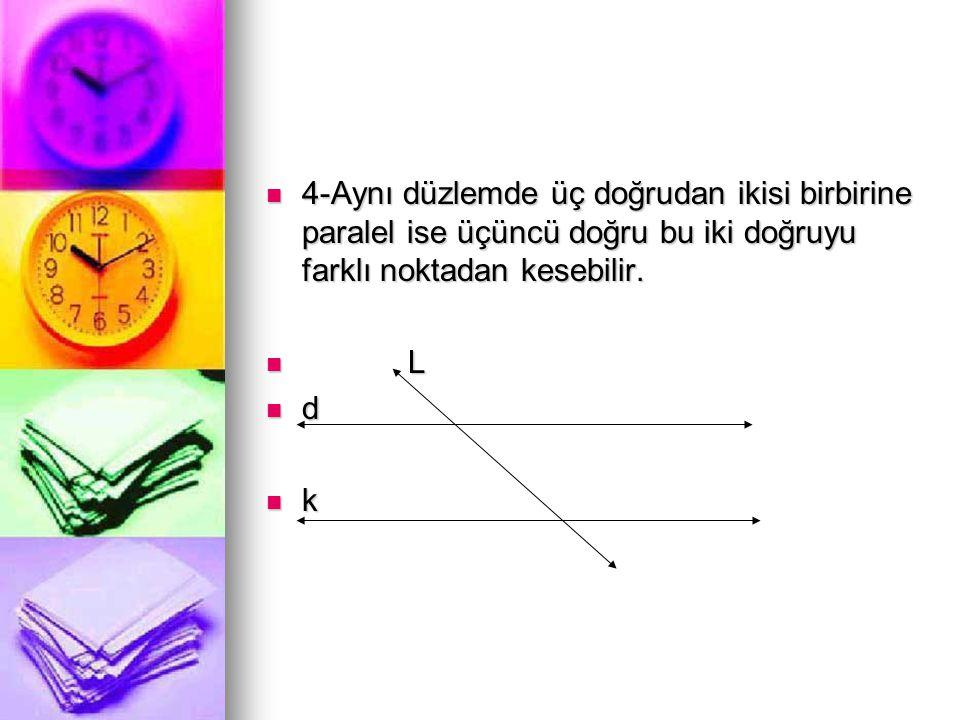  4-Aynı düzlemde üç doğrudan ikisi birbirine paralel ise üçüncü doğru bu iki doğruyu farklı noktadan kesebilir.  L  d  k