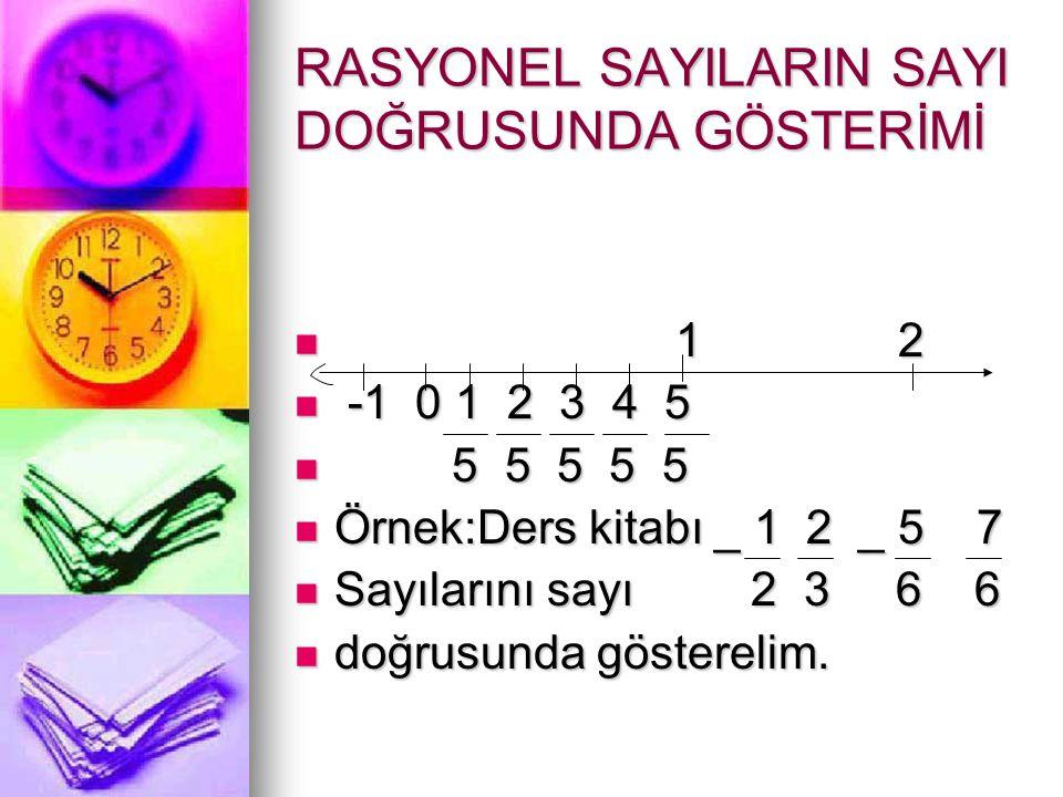 RASYONEL SAYILARIN SAYI DOĞRUSUNDA GÖSTERİMİ  1 2  -1 0 1 2 3 4 5  5 5 5 5 5  Örnek:Ders kitabı _ 1 2 _ 5 7  Sayılarını sayı 2 3 6 6  doğrusunda