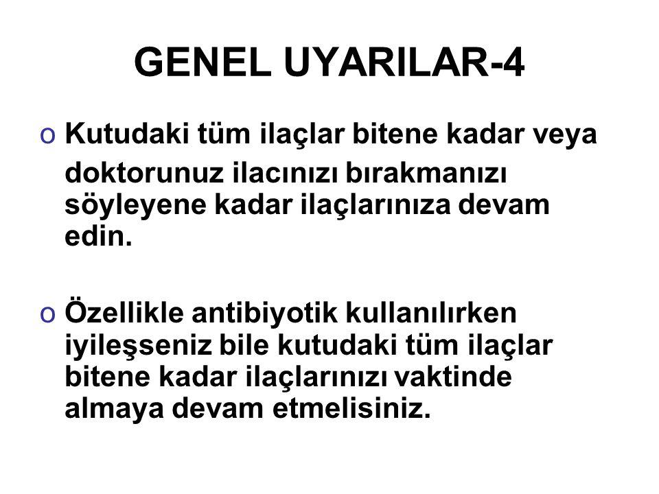 GENEL UYARILAR-4 oKutudaki tüm ilaçlar bitene kadar veya doktorunuz ilacınızı bırakmanızı söyleyene kadar ilaçlarınıza devam edin. oÖzellikle antibiyo